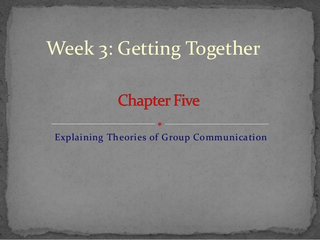 Week 3: Getting TogetherExplaining Theories of Group Communication