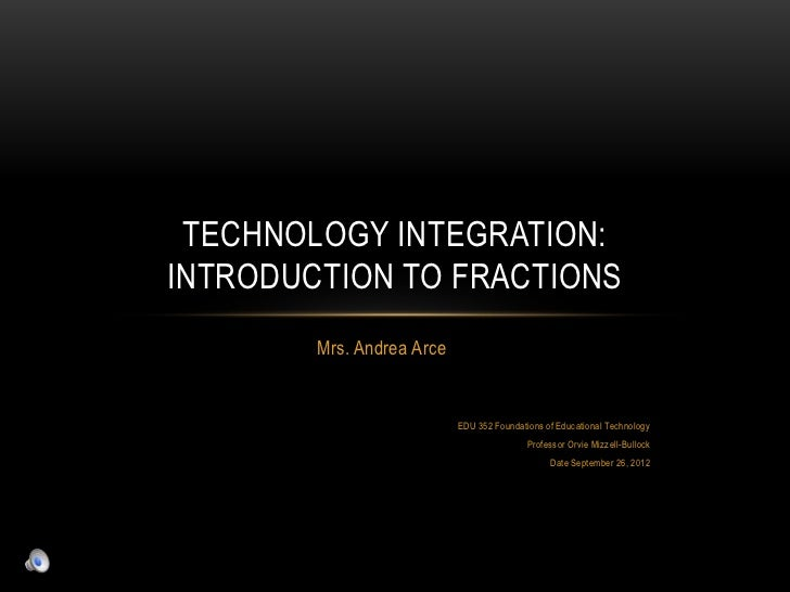 TECHNOLOGY INTEGRATION:INTRODUCTION TO FRACTIONS        Mrs. Andrea Arce                           EDU 352 Foundations of ...