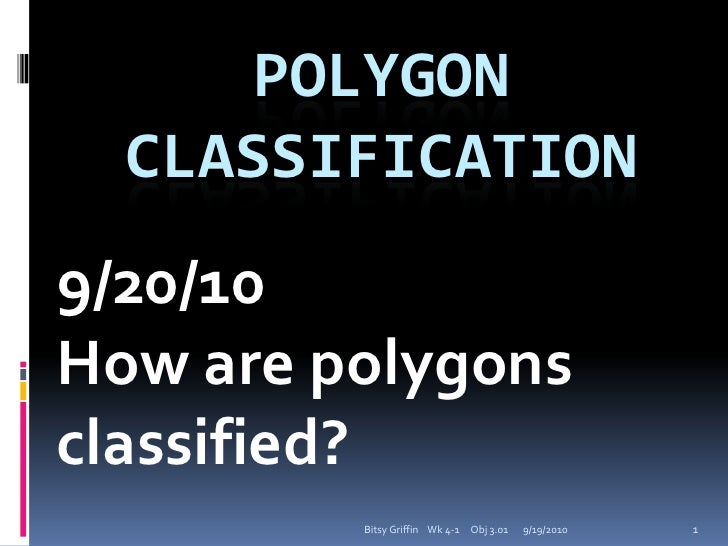 Polygon Classification<br />9/20/10<br />How are polygons classified?<br />9/19/2010<br />1<br />Bitsy Griffin    Wk 4-1  ...