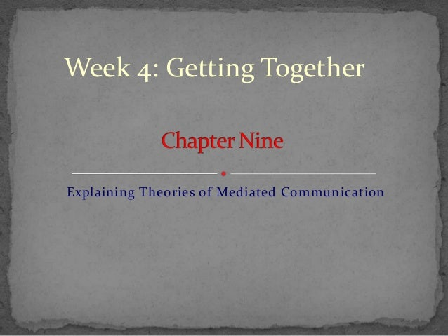 Week 4: Getting TogetherExplaining Theories of Mediated Communication