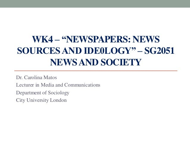 """WK4 – """"NEWSPAPERS: NEWS SOURCESAND IDE0LOGY"""" – SG2051 NEWSAND SOCIETY Dr. Carolina Matos Lecturer in Media and Communicati..."""