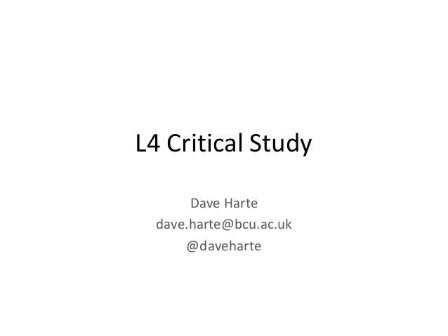 L4 Critical Study Dave Harte dave.harte@bcu.ac.uk @daveharte