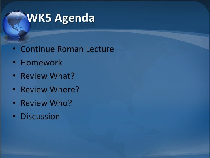 WK5 Agenda  •   Continue Roman Lecture •   Homework •   Review What? •   Review Where? •   Review Who? •   Discussion
