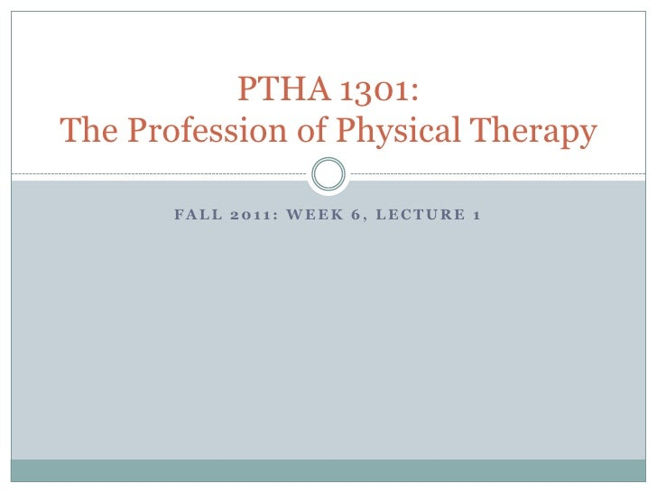 Fall 2011: Week 6, Lecture 1<br />PTHA 1301: The Profession of Physical Therapy<br />