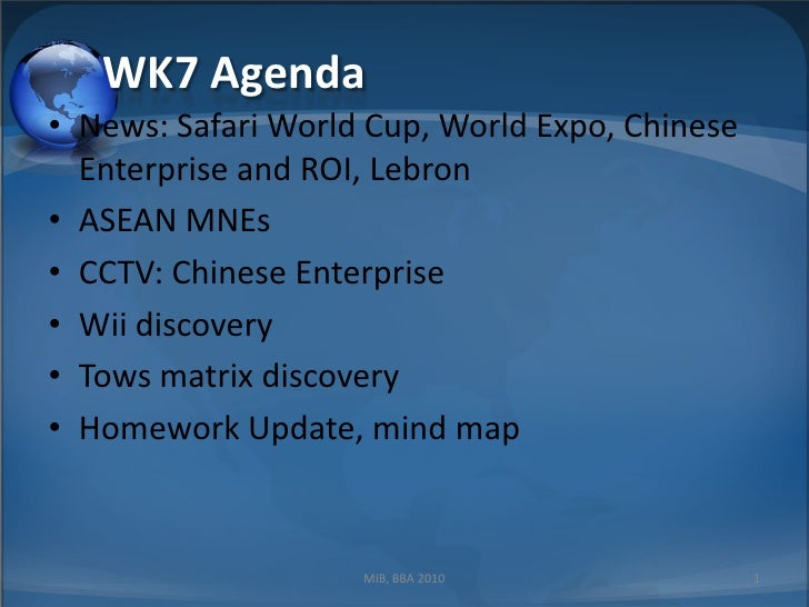 WK7 Agenda<br />News: Safari World Cup, World Expo, Chinese Enterprise and ROI, Lebron<br />ASEAN MNEs<br />CCTV: Chinese ...