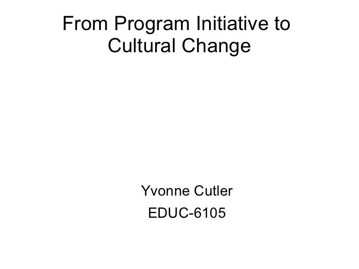 From Program Initiative to    Cultural Change        Yvonne Cutler         EDUC-6105