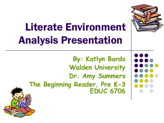 Literate Environment Analysis Presentation By: Katlyn Bardo Walden University Dr. Amy Summers The Beginning Reader, Pre K-...