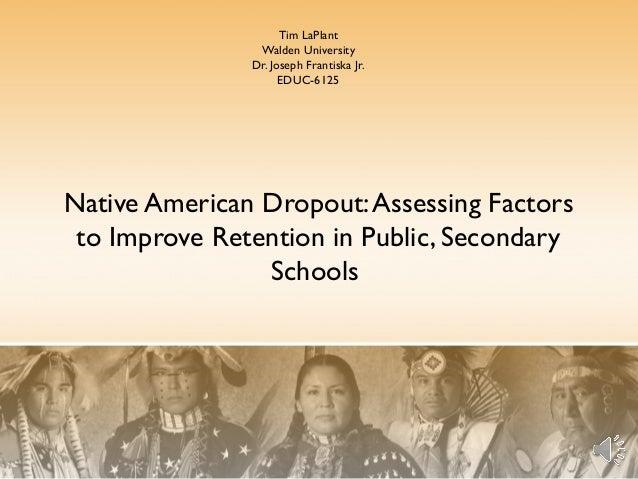Tim LaPlant Walden University Dr. Joseph Frantiska Jr. EDUC-6125  Native American Dropout: Assessing Factors to Improve Re...