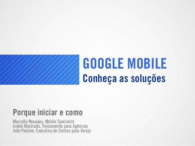 GOOGLE MOBILEConheça as soluçõesPorque iniciar e comoMarcella Novaaes, Mobile SpecialistIsabel Machado, Treinamento para A...