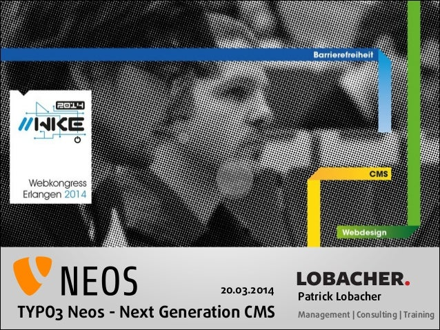 TYPO3 Neos - Next Generation CMS LOBACHER. Patrick Lobacher  Management | Consulting | Training 20.03.2014