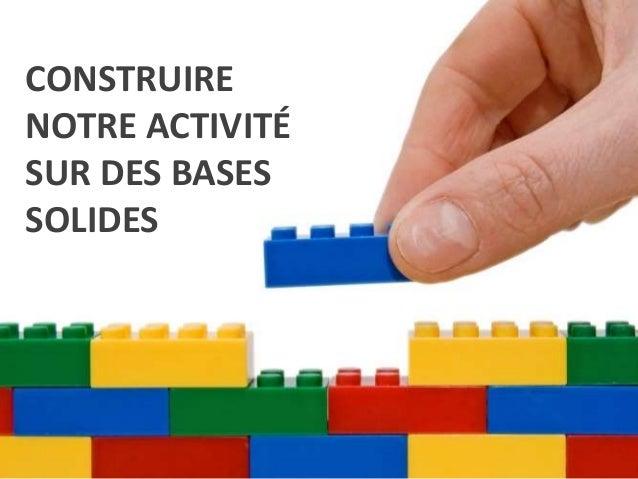 CONSTRUIRE NOTRE ACTIVITÉ SUR DES BASES SOLIDES