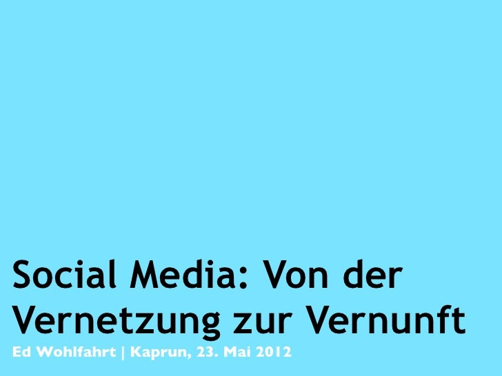 Social Media: Von derVernetzung zur VernunftEd Wohlfahrt   Kaprun, 23. Mai 2012