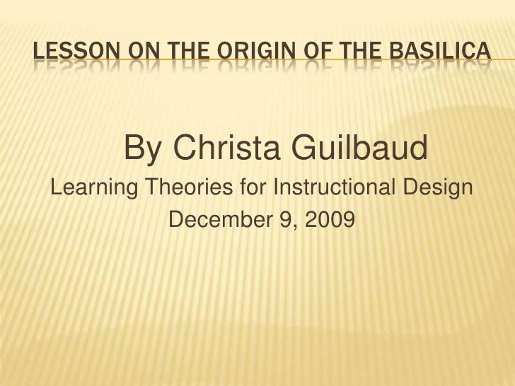 Lesson On the Origin of the Basilica<br />   By Christa Guilbaud<br />Learning Theories for Instructional Design<br />Dece...