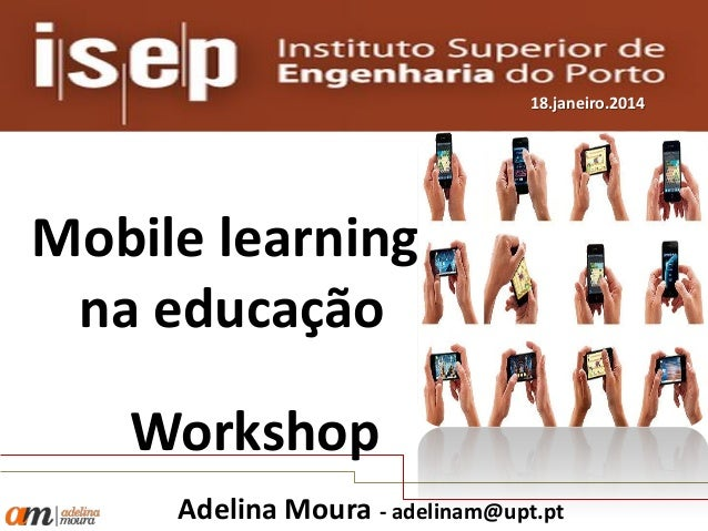 18.janeiro.2014  Mobile learning na educação Workshop Adelina Moura - adelinam@upt.pt