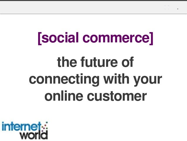 Social Commerce: The Future of Connecting with your Online Customer - Internet World 2013