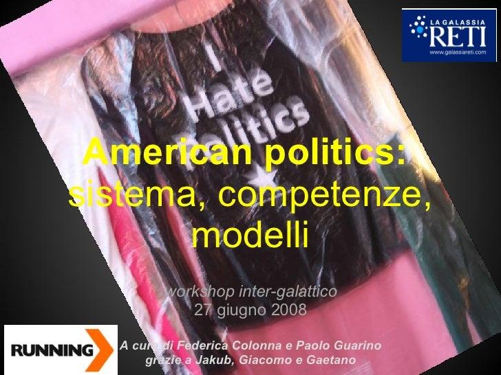 American politics:  sistema, competenze, modelli workshop inter-galattico 27 giugno 2008 A cura di Federica Colonna e Paol...