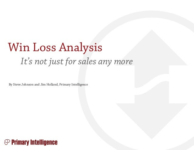 Win Loss Analysis It's not just for sales any more By Steve Johnson and Jim Holland, Primary Intelligence