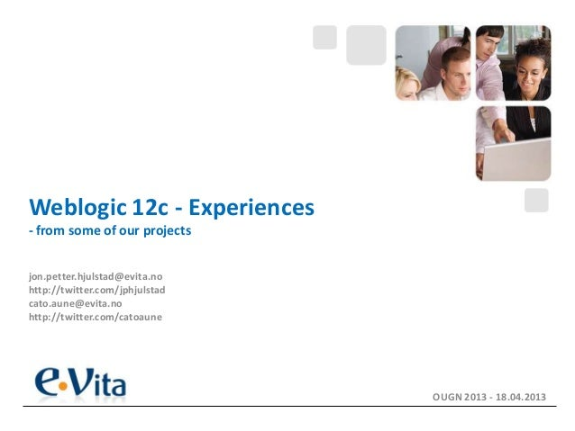 Weblogic 12c - Experiences- from some of our projectsjon.petter.hjulstad@evita.nohttp://twitter.com/jphjulstadcato.aune@ev...