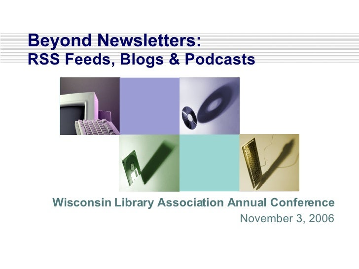 Beyond Newsletters:  RSS Feeds, Blogs & Podcasts Wisconsin Library Association Annual Conference November 3, 2006