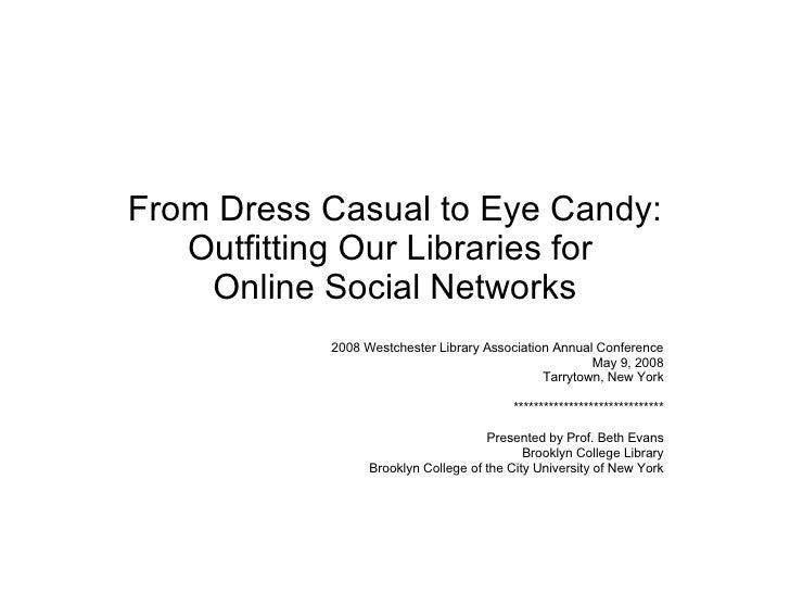 From Dress Casual to Eye Candy: Outfitting Our Libraries for  Online Social Networks 2008 Westchester Library Association ...