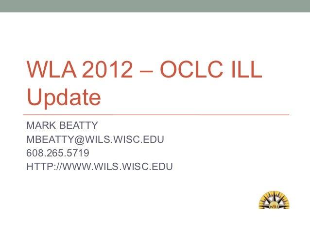 WLA 2012 – OCLC ILLUpdateMARK BEATTYMBEATTY@WILS.WISC.EDU608.265.5719HTTP://WWW.WILS.WISC.EDU