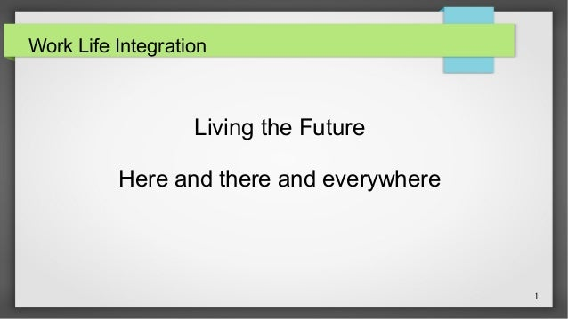 1  Work Life Integration  Living the Future  Here and there and everywhere