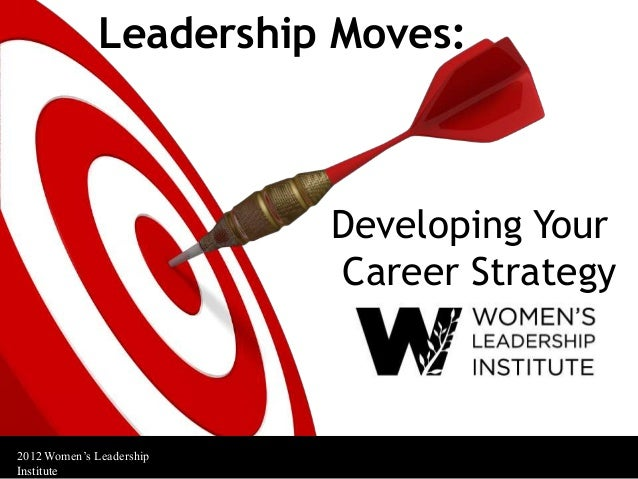 Leadership Moves:                          Developing Your                          Career Strategy2012 Women's Leadership...