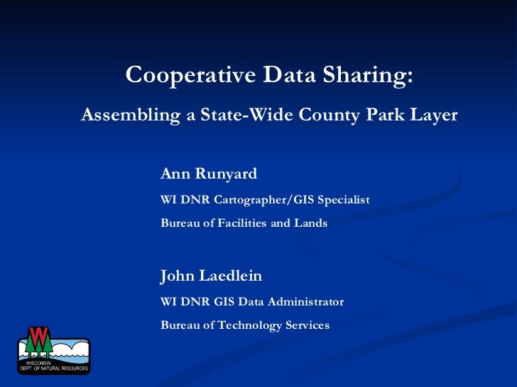 Cooperative Data Sharing: Assembling a State-Wide County Park Layer Ann Runyard WI DNR Cartographer/GIS Specialist Bureau ...