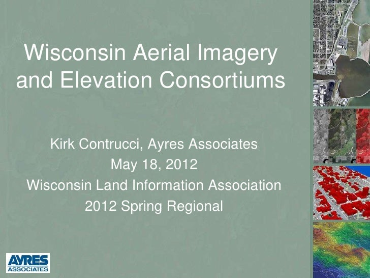 Wisconsin Aerial Imageryand Elevation Consortiums   Kirk Contrucci, Ayres Associates            May 18, 2012Wisconsin Land...