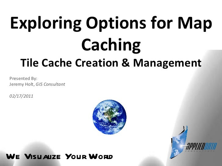We Visualize Your World Exploring Options for Map Caching Tile Cache Creation & Management Presented By: Jeremy Holt,  GIS...