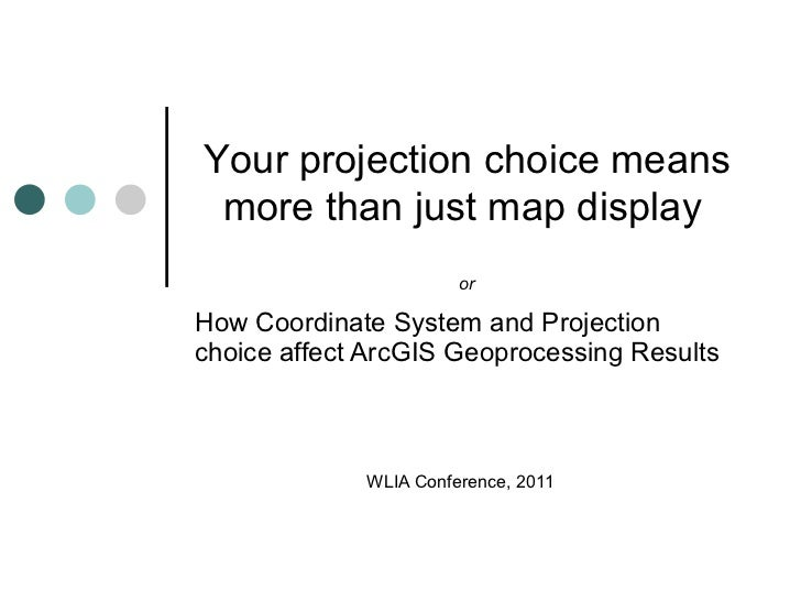 How Coordinate System and Projection choice affect ArcGIS Geoprocessing Results  WLIA Conference, 2011 Your projection cho...