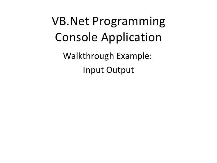 VB.Net Programming Console Application <ul><li>Walkthrough Example:  </li></ul><ul><li>Input Output </li></ul>