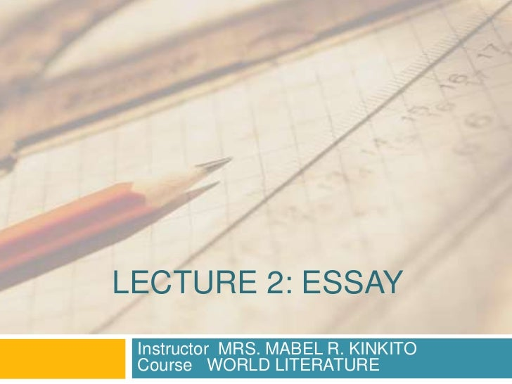 LECTURE 2: ESSAY Instructor MRS. MABEL R. KINKITO Course WORLD LITERATURE