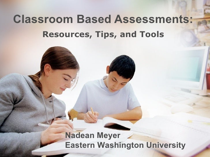 Classroom Based Assessments: Resources, Tips, and Tools Nadean Meyer  Eastern Washington University