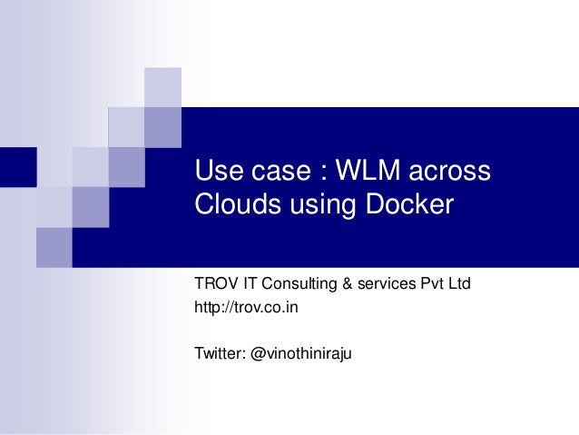 Use case : WLM across Clouds using Docker TROV IT Consulting & services Pvt Ltd http://trov.co.in  Twitter: @vinothiniraju