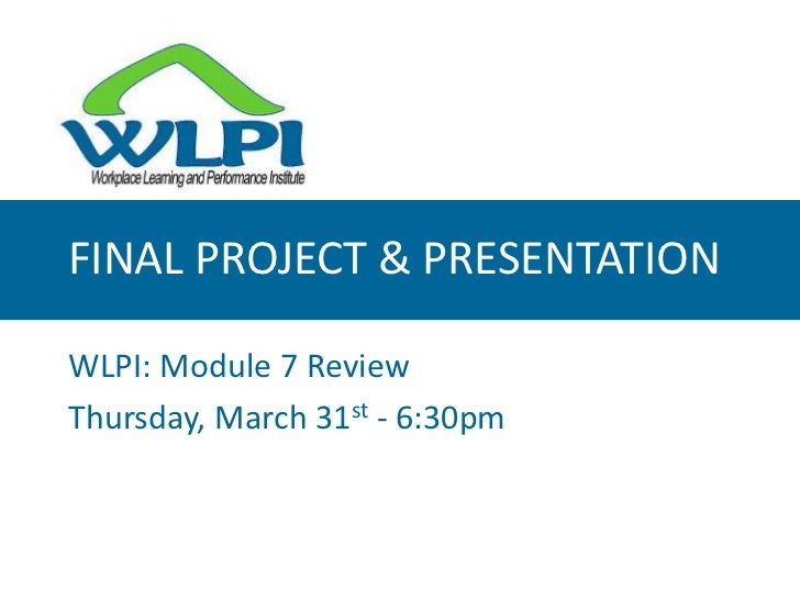 FINAL PROJECT & PRESENTATION<br />WLPI: Module 7 Review<br />Thursday, March 31st - 6:30pm<br />