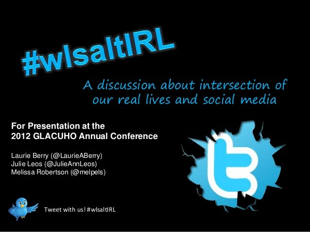 A discussion about intersection of                       our real lives and social mediaFor Presentation at the2012 GLACUH...