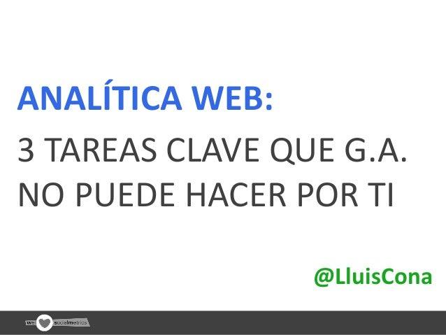 ANALÍTICA WEB: 3 TAREAS CLAVE QUE G.A. NO PUEDE HACER POR TI @LluisCona @LluisCona  < 1 >