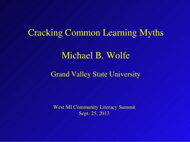 Cracking Common Learning Myths Michael B. Wolfe Grand Valley State University West MI Community Literacy Summit Sept. 25, ...