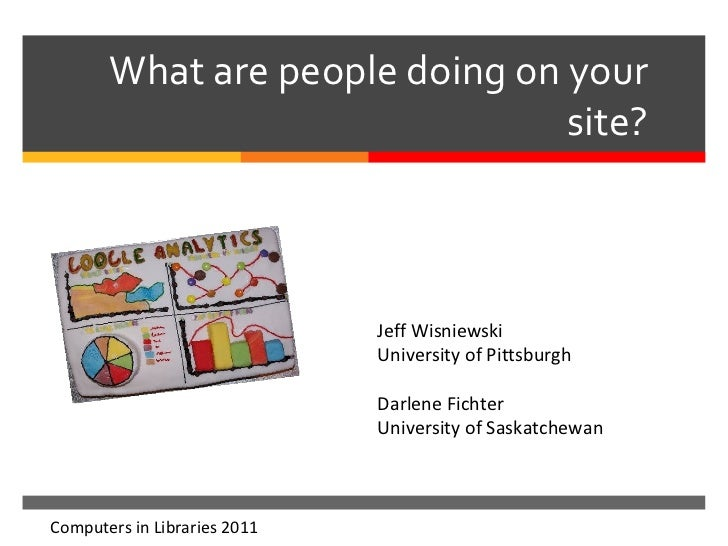 What are people doing on your site? Computers in Libraries 2011 Jeff Wisniewski University of Pittsburgh Darlene Fichter U...