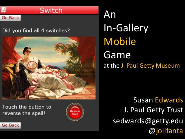An In-Gallery Mobile Game at the J. Paul Getty Museum  Susan Edwards J. Paul Getty Trust sedwards@getty.edu @jolifanta