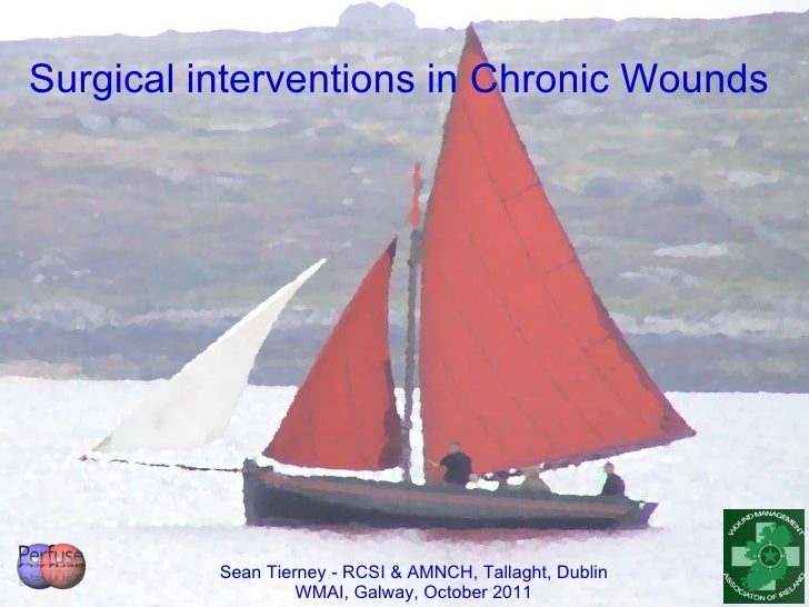 Sean Tierney - RCSI & AMNCH, Tallaght, Dublin WMAI, Galway, October 2011 Surgical interventions in Chronic Wounds