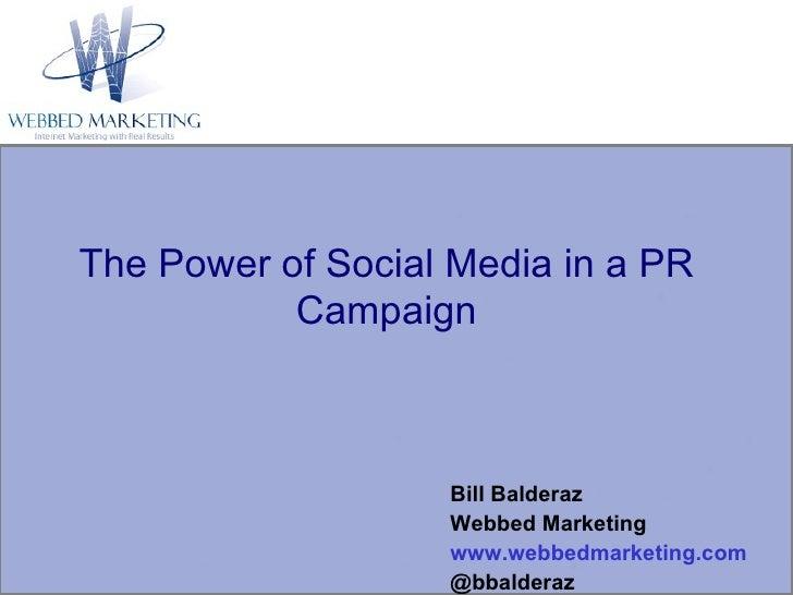 The Power of Social Media in a PR Campaign Bill Balderaz Webbed Marketing www.webbedmarketing.com @bbalderaz