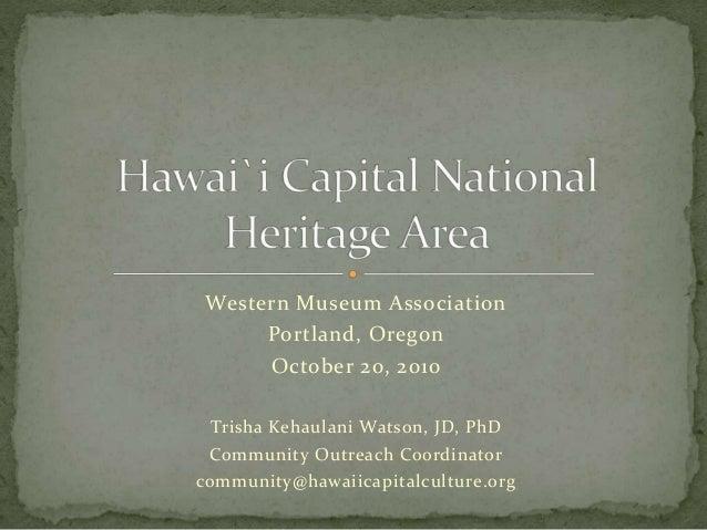 Western Museum Association Portland, Oregon October 20, 2010 Trisha Kehaulani Watson, JD, PhD Community Outreach Coordinat...