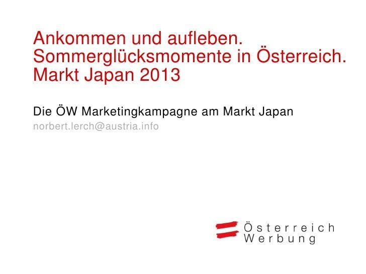 Ankommen und aufleben.Sommerglücksmomente in Österreich.Markt Japan 2013Die ÖW Marketingkampagne am Markt Japannorbert.ler...