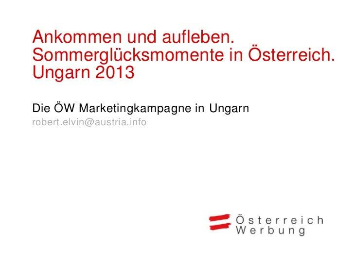 Ankommen und aufleben.Sommerglücksmomente in Österreich.Ungarn 2013Die ÖW Marketingkampagne in Ungarnrobert.elvin@austria....