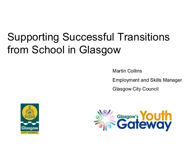 Supporting Successful Transitions from School in Glasgow Martin Collins Employment and Skills Manager Glasgow City Council