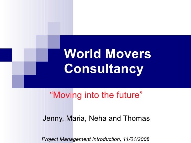 "World Movers Consultancy "" Moving into the future"" Jenny, Maria, Neha and Thomas Project Management Introduction, 11/01/2008"