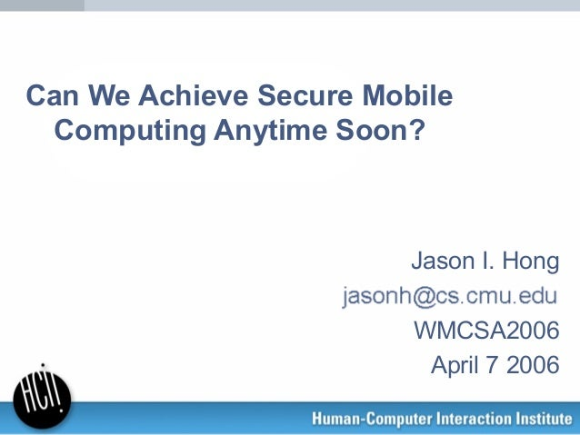 Can We Achieve Secure Mobile Computing Anytime Soon? Jason I. Hong WMCSA2006 April 7 2006