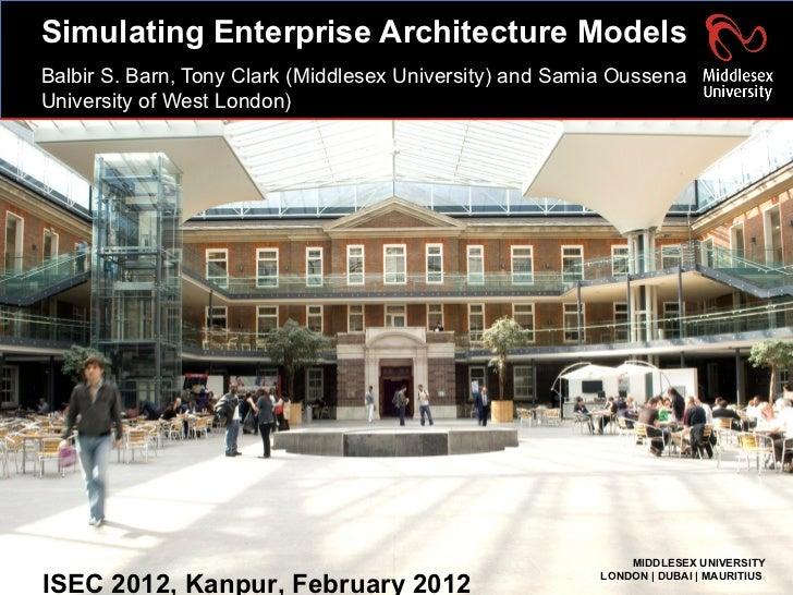 Simulating Enterprise Architecture Models Balbir S. Barn, Tony Clark (Middlesex University) and Samia Oussena University o...